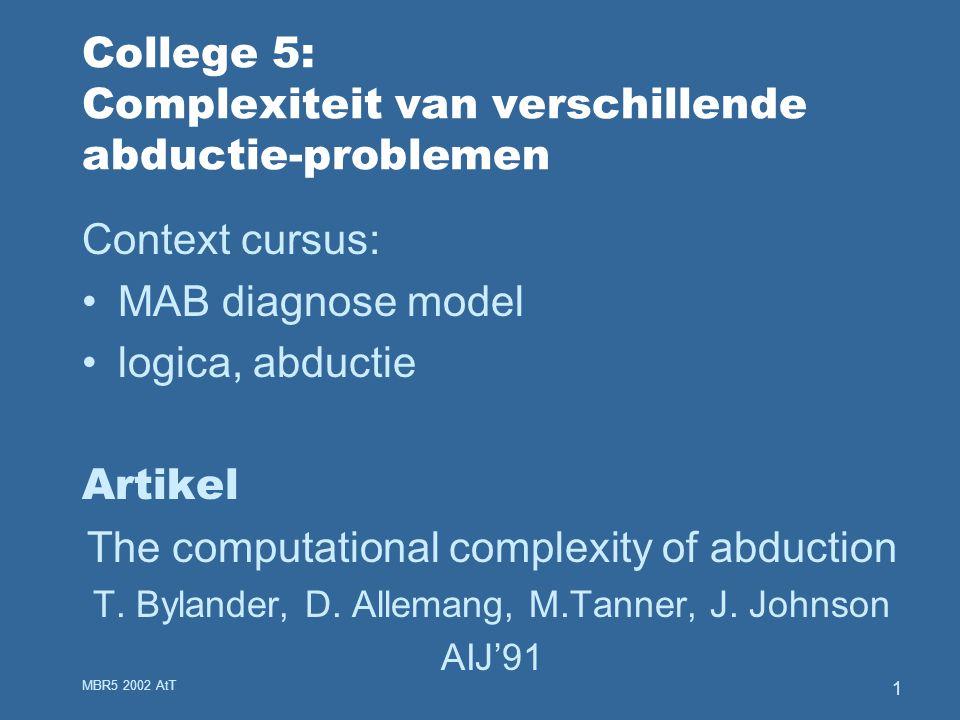 MBR5 2002 AtT 1 College 5: Complexiteit van verschillende abductie-problemen Context cursus: MAB diagnose model logica, abductie Artikel The computational complexity of abduction T.