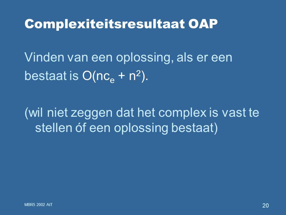 MBR5 2002 AtT 20 Complexiteitsresultaat OAP Vinden van een oplossing, als er een bestaat is O(nc e + n 2 ).