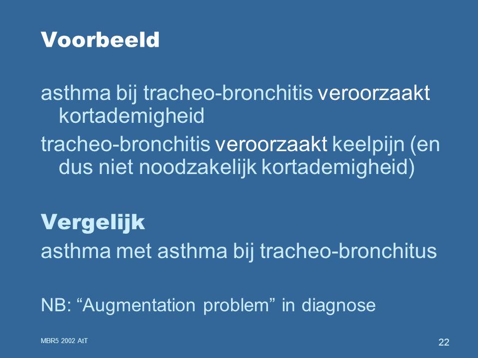 MBR5 2002 AtT 22 Voorbeeld asthma bij tracheo-bronchitis veroorzaakt kortademigheid tracheo-bronchitis veroorzaakt keelpijn (en dus niet noodzakelijk kortademigheid) Vergelijk asthma met asthma bij tracheo-bronchitus NB: Augmentation problem in diagnose
