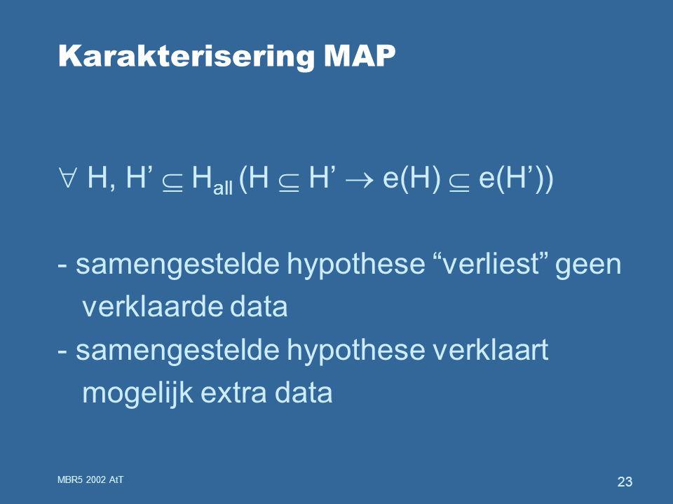 MBR5 2002 AtT 23 Karakterisering MAP  H, H'  H all (H  H'  e(H)  e(H')) - samengestelde hypothese verliest geen verklaarde data - samengestelde hypothese verklaart mogelijk extra data