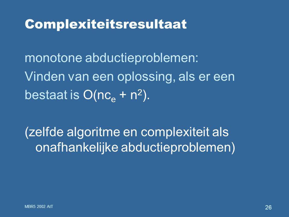 MBR5 2002 AtT 26 Complexiteitsresultaat monotone abductieproblemen: Vinden van een oplossing, als er een bestaat is O(nc e + n 2 ).