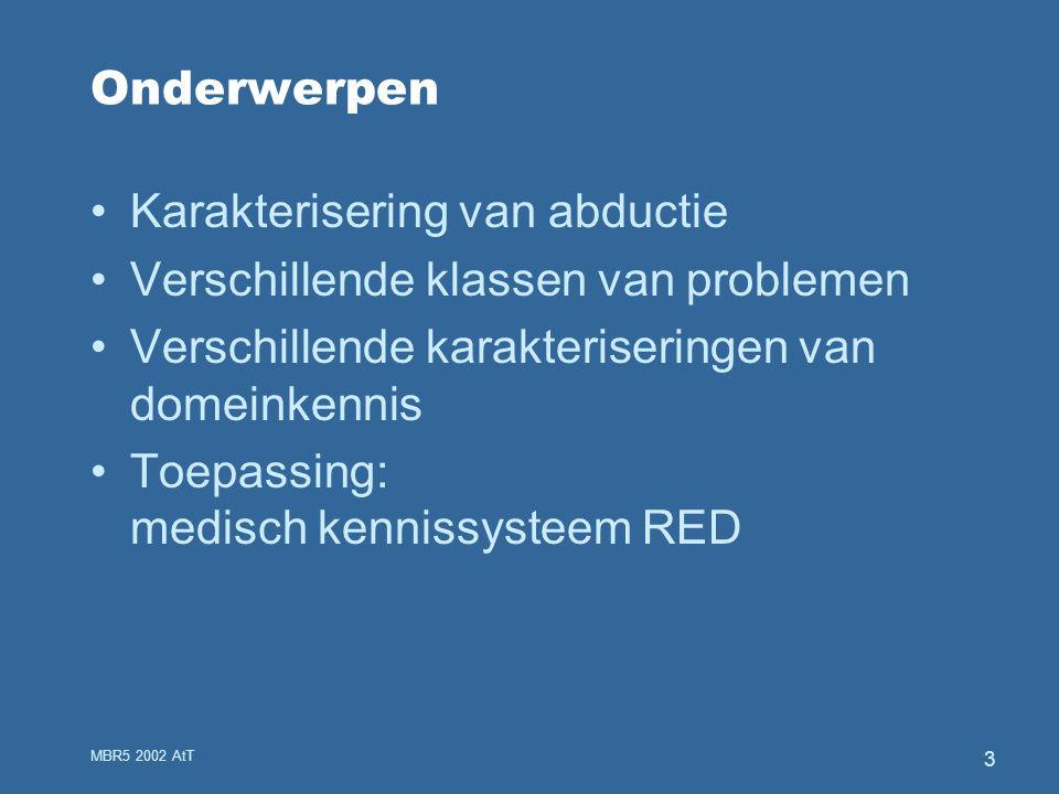 MBR5 2002 AtT 3 Onderwerpen Karakterisering van abductie Verschillende klassen van problemen Verschillende karakteriseringen van domeinkennis Toepassing: medisch kennissysteem RED