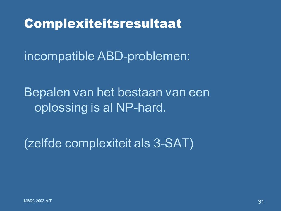 MBR5 2002 AtT 31 Complexiteitsresultaat incompatible ABD-problemen: Bepalen van het bestaan van een oplossing is al NP-hard.