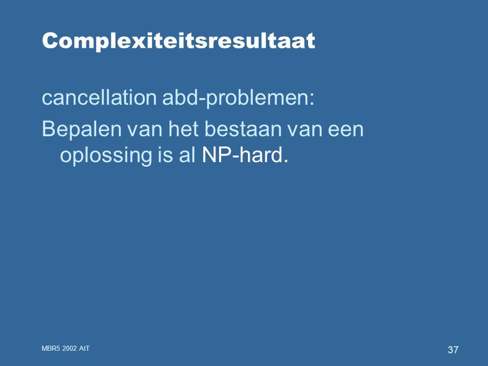 MBR5 2002 AtT 37 Complexiteitsresultaat cancellation abd-problemen: Bepalen van het bestaan van een oplossing is al NP-hard.
