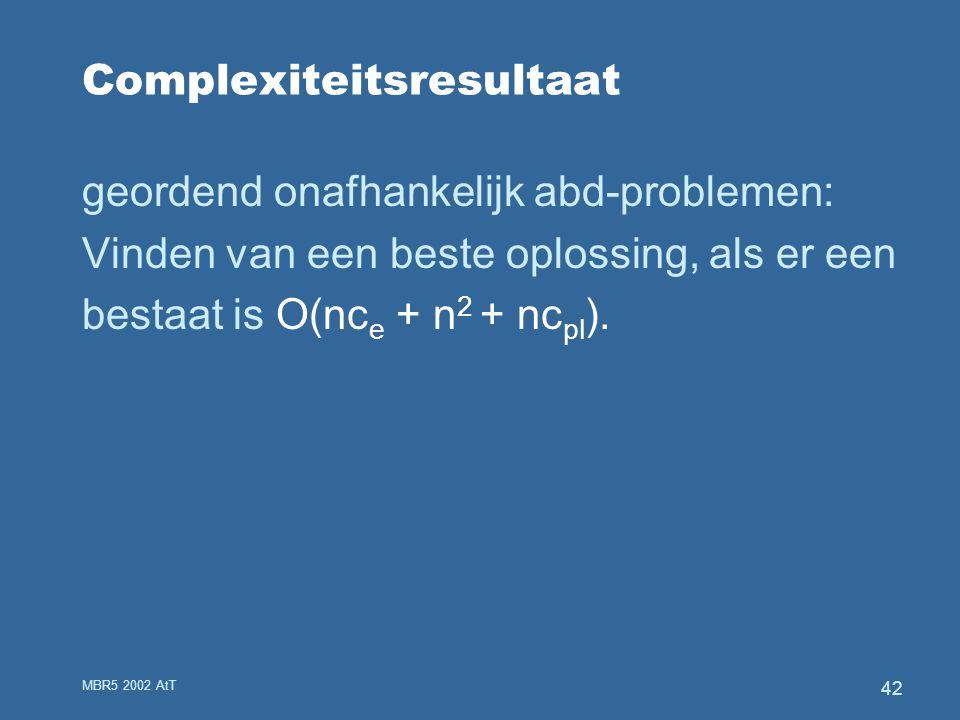 MBR5 2002 AtT 42 Complexiteitsresultaat geordend onafhankelijk abd-problemen: Vinden van een beste oplossing, als er een bestaat is O(nc e + n 2 + nc pl ).