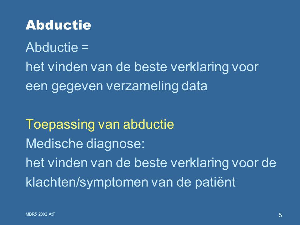 MBR5 2002 AtT 5 Abductie Abductie = het vinden van de beste verklaring voor een gegeven verzameling data Toepassing van abductie Medische diagnose: het vinden van de beste verklaring voor de klachten/symptomen van de patiënt