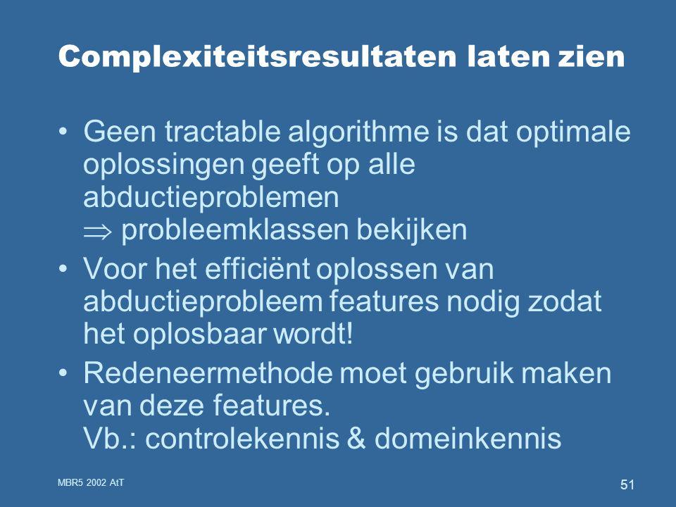 MBR5 2002 AtT 51 Complexiteitsresultaten laten zien Geen tractable algorithme is dat optimale oplossingen geeft op alle abductieproblemen  probleemklassen bekijken Voor het efficiënt oplossen van abductieprobleem features nodig zodat het oplosbaar wordt.