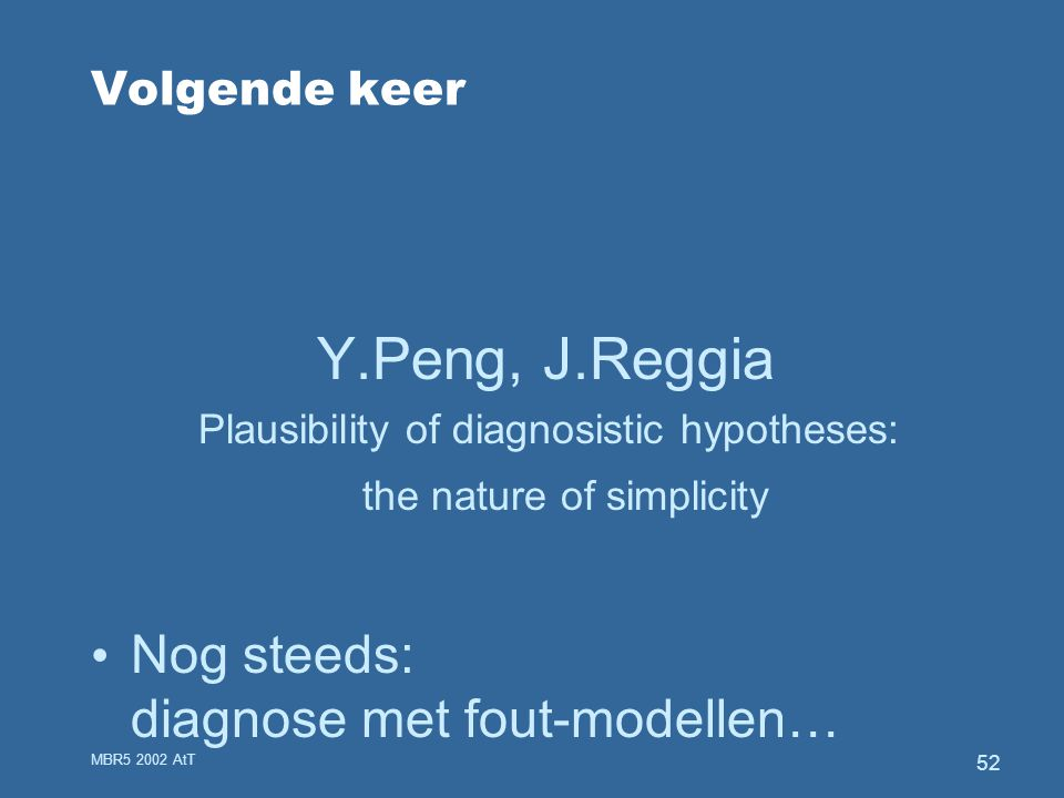 MBR5 2002 AtT 52 Volgende keer Y.Peng, J.Reggia Plausibility of diagnosistic hypotheses: the nature of simplicity Nog steeds: diagnose met fout-modell