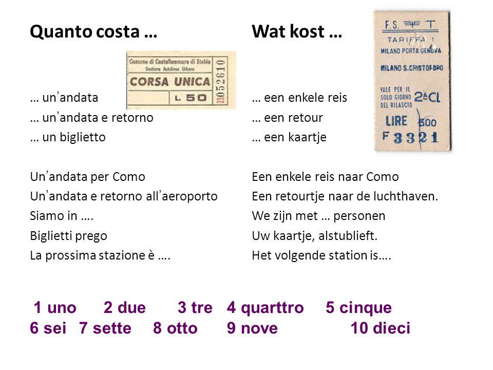 Quanto costa …Wat kost … … un'andata… een enkele reis … un'andata e retorno… een retour … un biglietto … een kaartje Un'andata per ComoEen enkele reis naar Como Un'andata e retorno all'aeroportoEen retourtje naar de luchthaven.