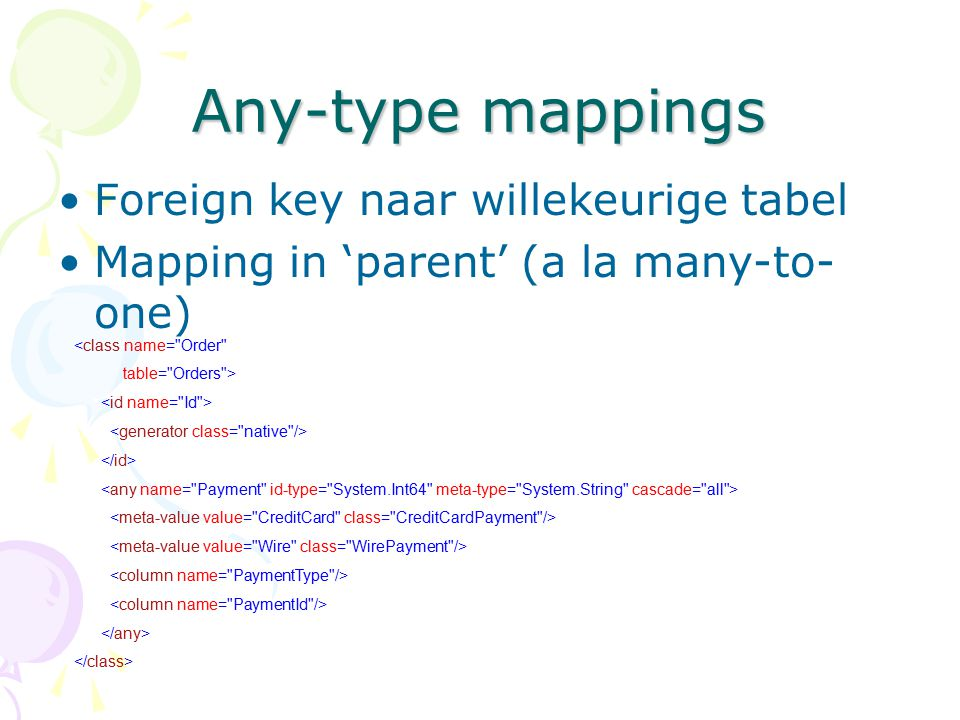 Any-type mappings Foreign key naar willekeurige tabel Mapping in 'parent' (a la many-to- one) <class name=