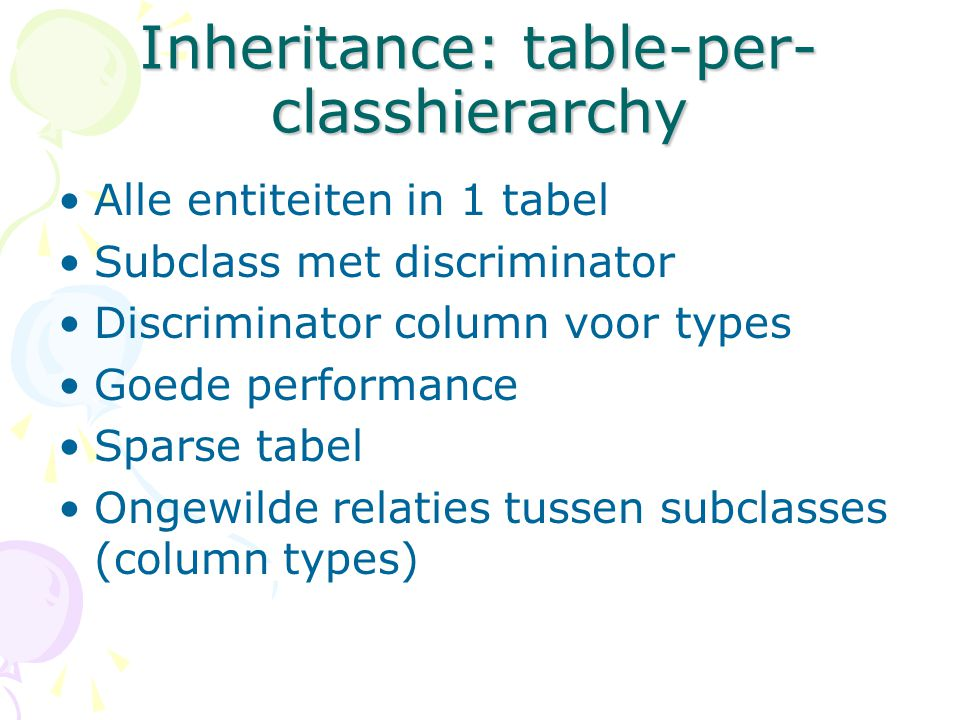 Inheritance: table-per- classhierarchy Alle entiteiten in 1 tabel Subclass met discriminator Discriminator column voor types Goede performance Sparse
