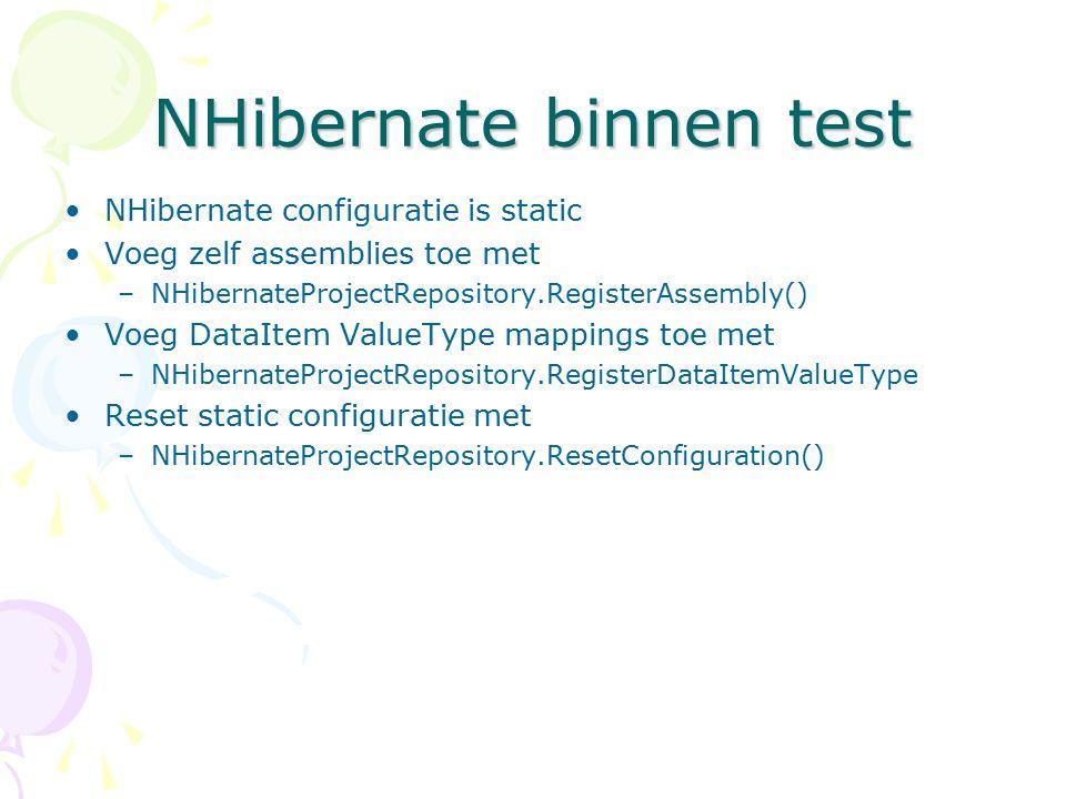 NHibernate binnen test NHibernate configuratie is static Voeg zelf assemblies toe met –NHibernateProjectRepository.RegisterAssembly() Voeg DataItem ValueType mappings toe met –NHibernateProjectRepository.RegisterDataItemValueType Reset static configuratie met –NHibernateProjectRepository.ResetConfiguration()