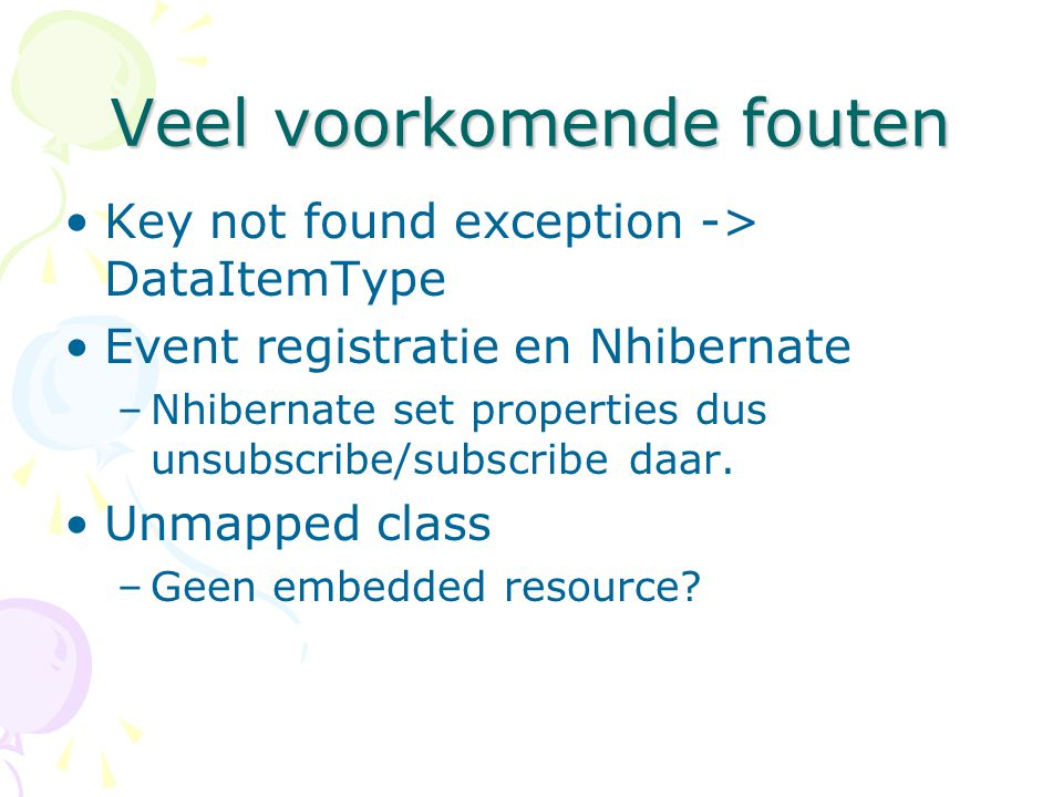 Veel voorkomende fouten Key not found exception -> DataItemType Event registratie en Nhibernate –Nhibernate set properties dus unsubscribe/subscribe d