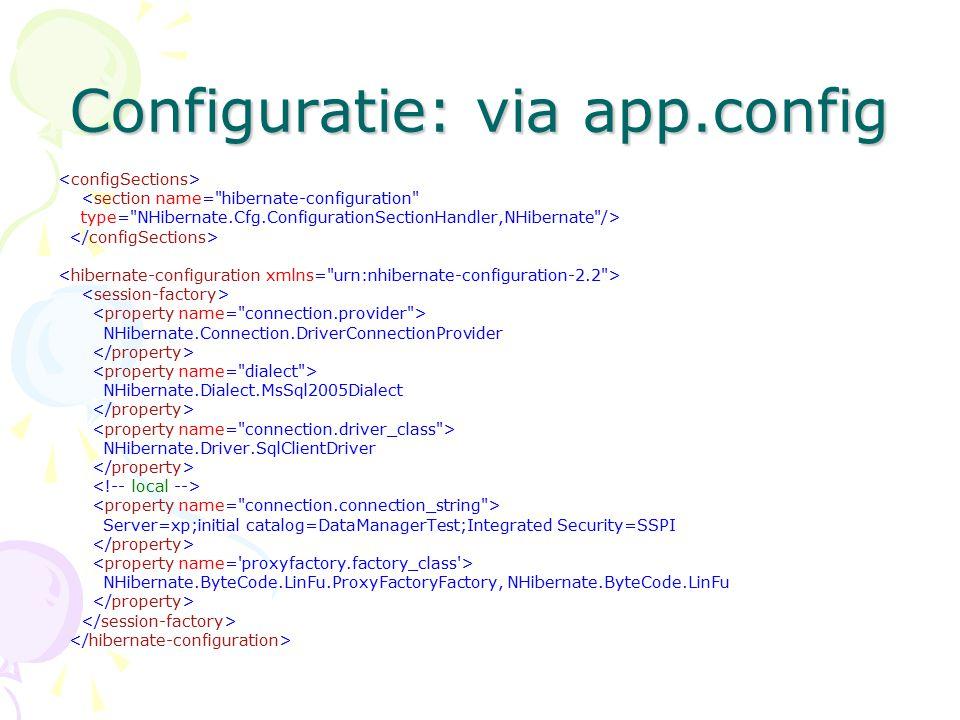 Configuratie: via app.config <section name= hibernate-configuration type= NHibernate.Cfg.ConfigurationSectionHandler,NHibernate /> NHibernate.Connection.DriverConnectionProvider NHibernate.Dialect.MsSql2005Dialect NHibernate.Driver.SqlClientDriver Server=xp;initial catalog=DataManagerTest;Integrated Security=SSPI NHibernate.ByteCode.LinFu.ProxyFactoryFactory, NHibernate.ByteCode.LinFu