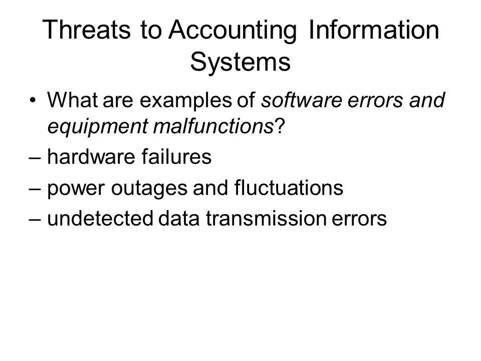 Threats to Accounting Information Systems What are examples of software errors and equipment malfunctions? –hardware failures –power outages and fluct