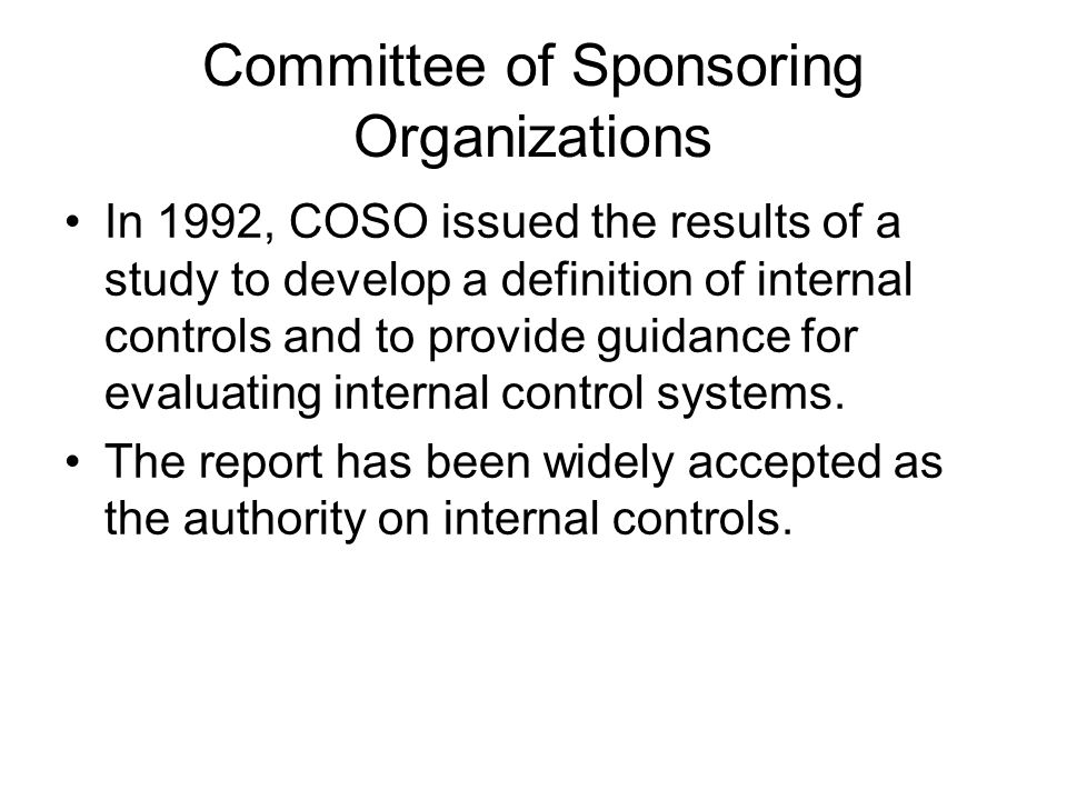Committee of Sponsoring Organizations In 1992, COSO issued the results of a study to develop a definition of internal controls and to provide guidance for evaluating internal control systems.