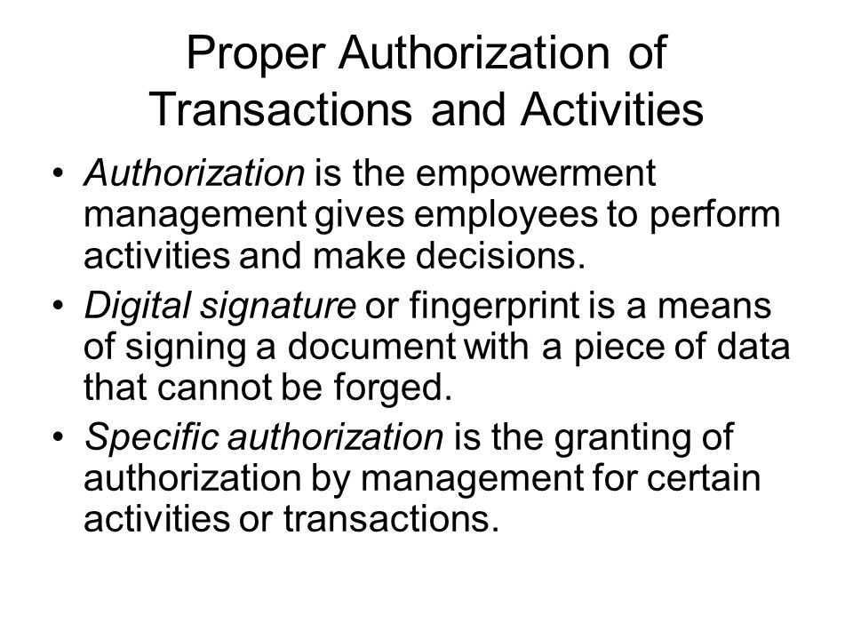 Proper Authorization of Transactions and Activities Authorization is the empowerment management gives employees to perform activities and make decisions.