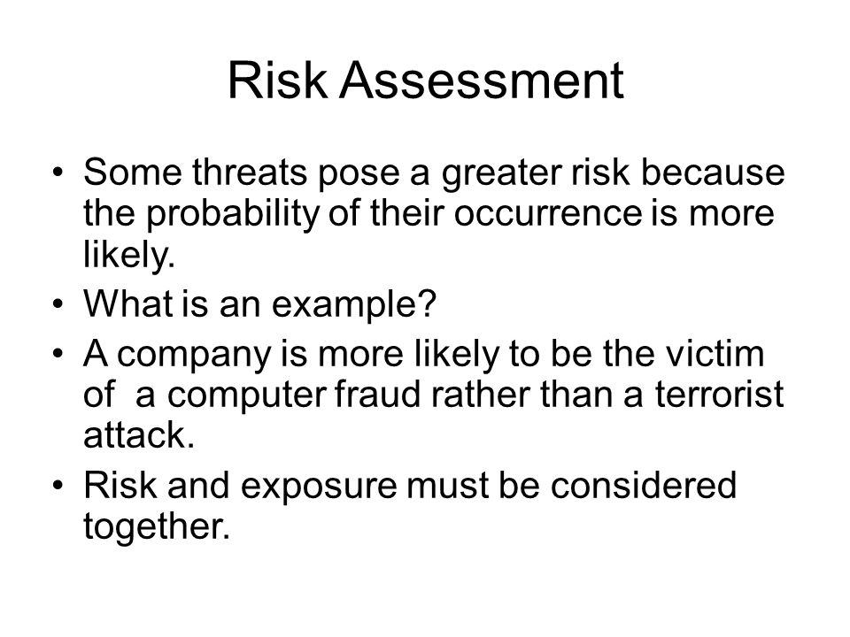 Risk Assessment Some threats pose a greater risk because the probability of their occurrence is more likely. What is an example? A company is more lik