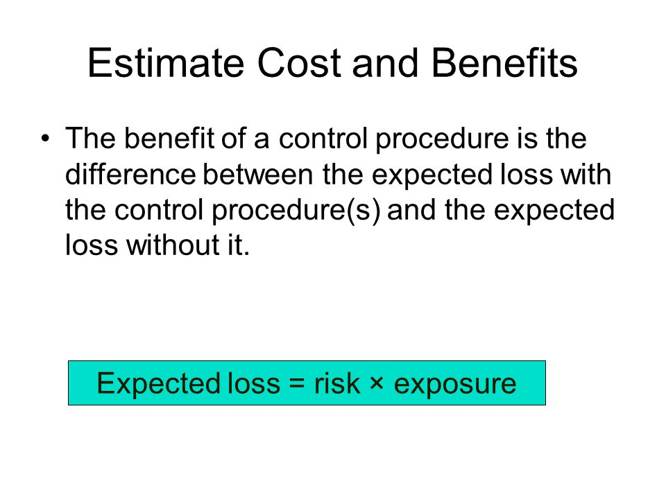 Estimate Cost and Benefits The benefit of a control procedure is the difference between the expected loss with the control procedure(s) and the expected loss without it.