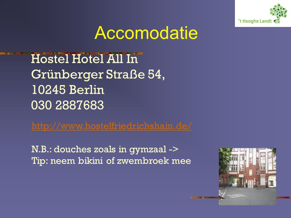 Accomodatie Hostel Hotel All In Grünberger Straße 54, 10245 Berlin 030 2887683 http://www.hostelfriedrichshain.de/ N.B.: douches zoals in gymzaal -> T