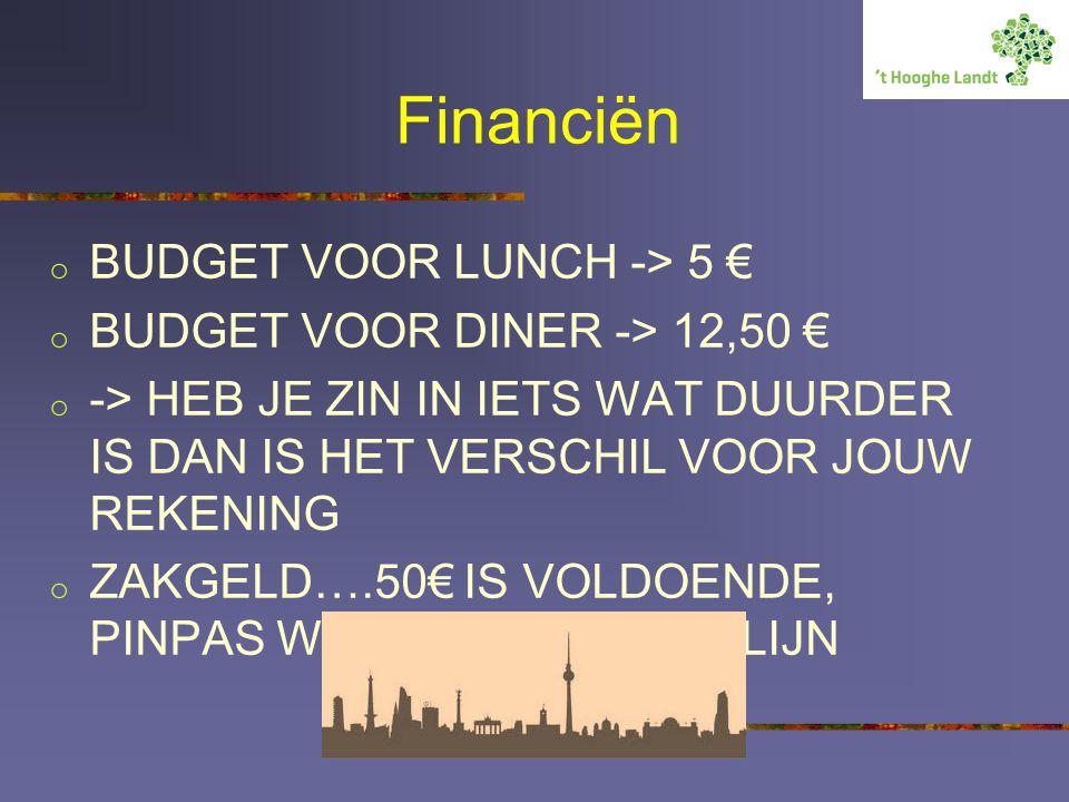 Financiën o BUDGET VOOR LUNCH -> 5 € o BUDGET VOOR DINER -> 12,50 € o -> HEB JE ZIN IN IETS WAT DUURDER IS DAN IS HET VERSCHIL VOOR JOUW REKENING o ZAKGELD….50€ IS VOLDOENDE, PINPAS WERKT OOK IN BERLIJN