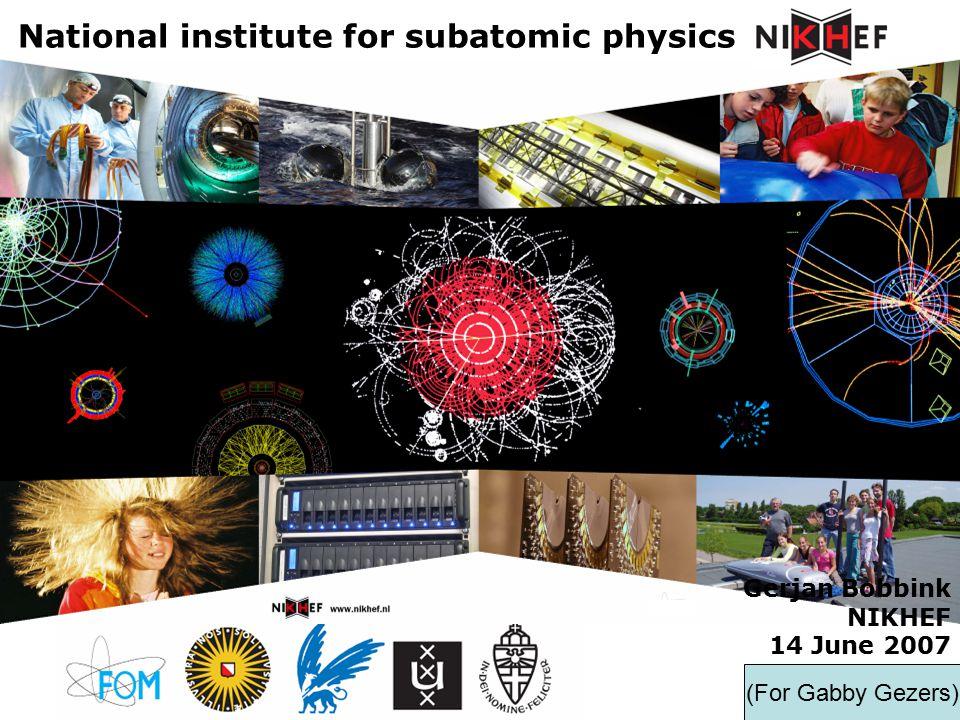 Gerjan Bobbink NIKHEF 14 June 2007 National institute for subatomic physics (For Gabby Gezers)