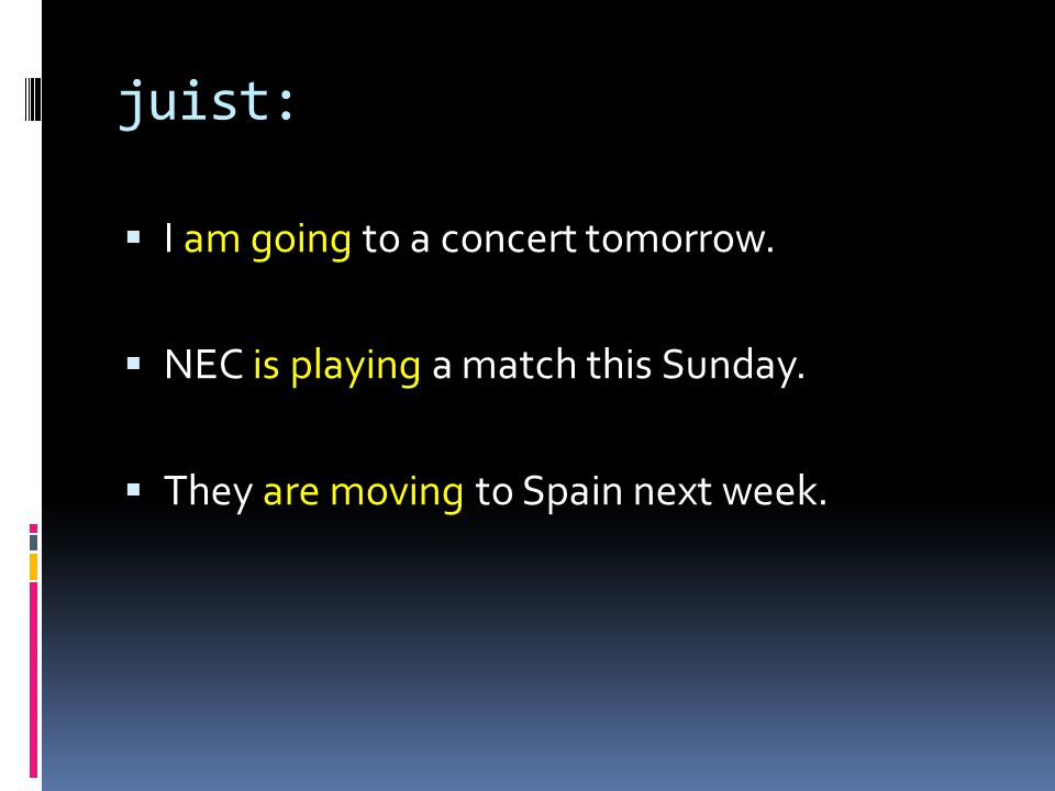 juist:  I am going to a concert tomorrow.  NEC is playing a match this Sunday.