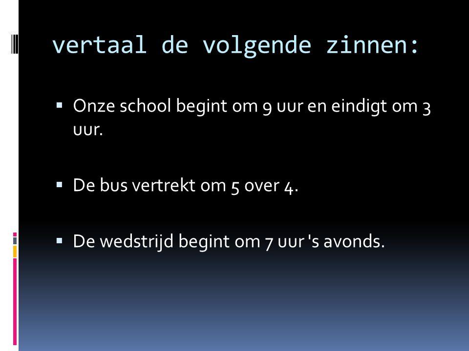 vertaal de volgende zinnen:  Onze school begint om 9 uur en eindigt om 3 uur.
