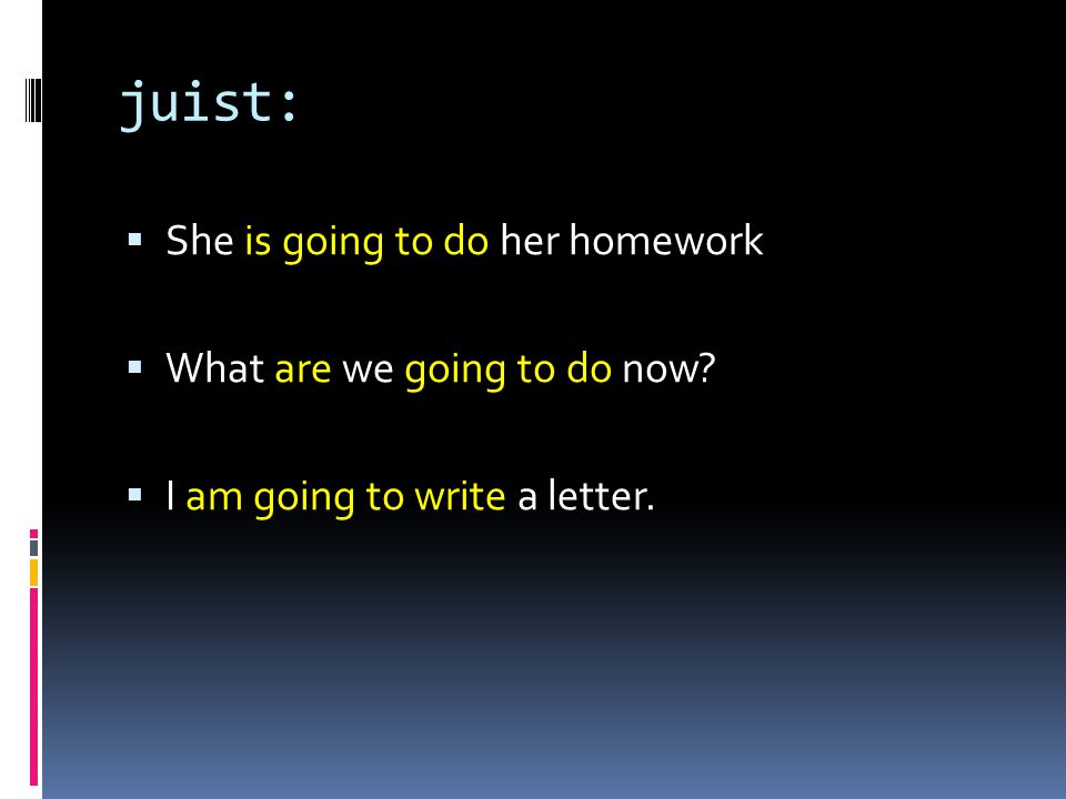 juist:  She is going to do her homework  What are we going to do now.