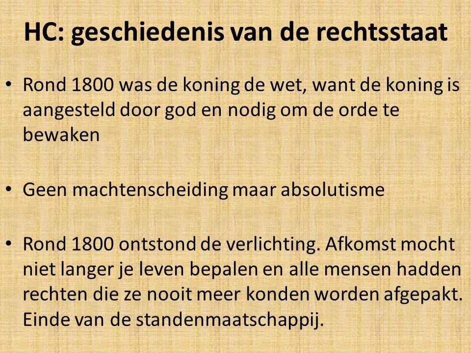 HC: geschiedenis van de rechtsstaat Rond 1800 was de koning de wet, want de koning is aangesteld door god en nodig om de orde te bewaken Geen machtenscheiding maar absolutisme Rond 1800 ontstond de verlichting.