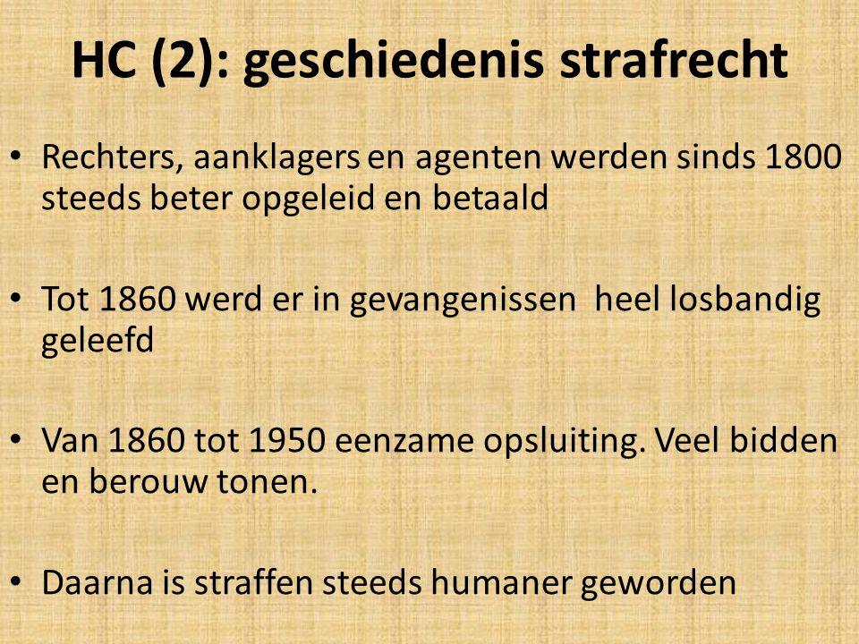 HC (2): geschiedenis strafrecht Rechters, aanklagers en agenten werden sinds 1800 steeds beter opgeleid en betaald Tot 1860 werd er in gevangenissen heel losbandig geleefd Van 1860 tot 1950 eenzame opsluiting.