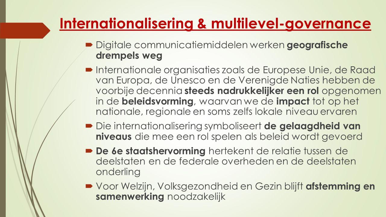 Internationalisering & multilevel-governance  Digitale communicatiemiddelen werken geografische drempels weg  Internationale organisaties zoals de Europese Unie, de Raad van Europa, de Unesco en de Verenigde Naties hebben de voorbije decennia steeds nadrukkelijker een rol opgenomen in de beleidsvorming, waarvan we de impact tot op het nationale, regionale en soms zelfs lokale niveau ervaren  Die internationalisering symboliseert de gelaagdheid van niveaus die mee een rol spelen als beleid wordt gevoerd  De 6e staatshervorming hertekent de relatie tussen de deelstaten en de federale overheden en de deelstaten onderling  Voor Welzijn, Volksgezondheid en Gezin blijft afstemming en samenwerking noodzakelijk