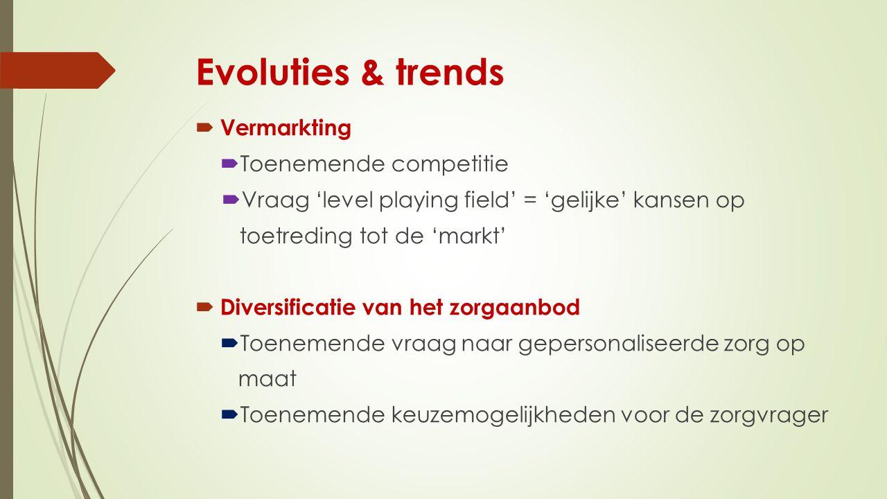 Evoluties & trends  Vermarkting  Toenemende competitie  Vraag 'level playing field' = 'gelijke' kansen op toetreding tot de 'markt'  Diversificatie van het zorgaanbod  Toenemende vraag naar gepersonaliseerde zorg op maat  Toenemende keuzemogelijkheden voor de zorgvrager