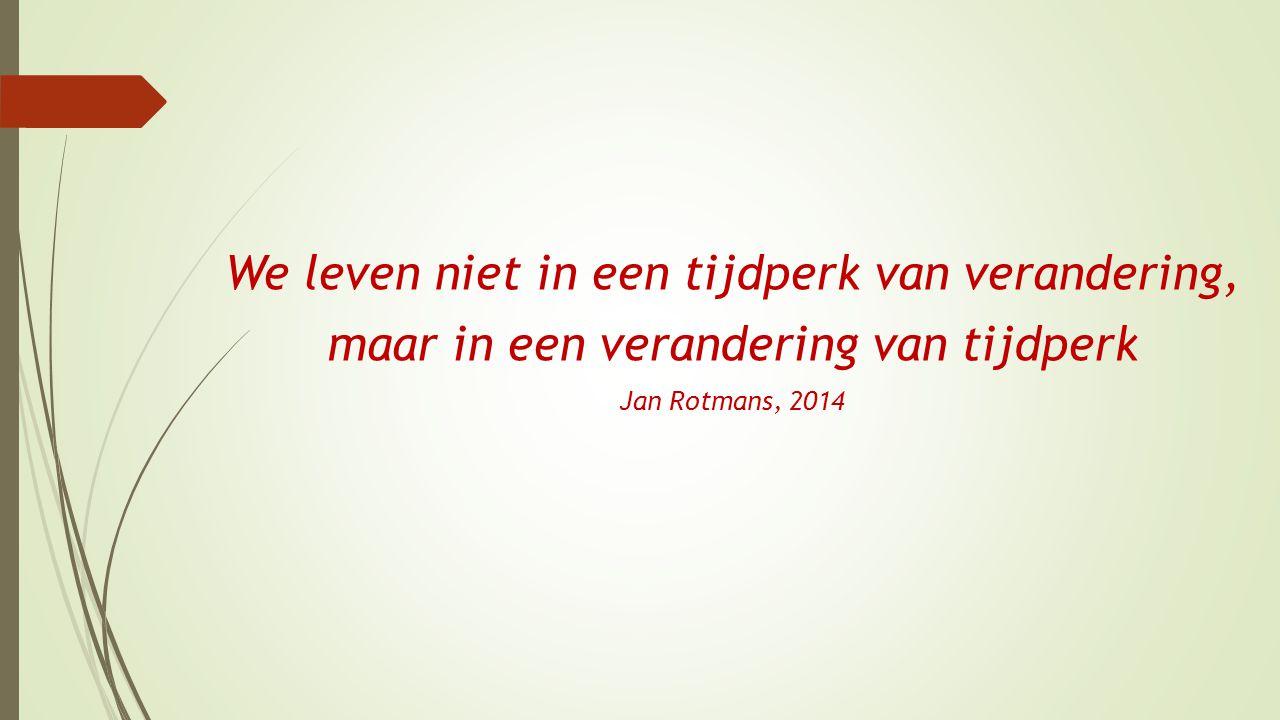 We leven niet in een tijdperk van verandering, maar in een verandering van tijdperk Jan Rotmans, 2014