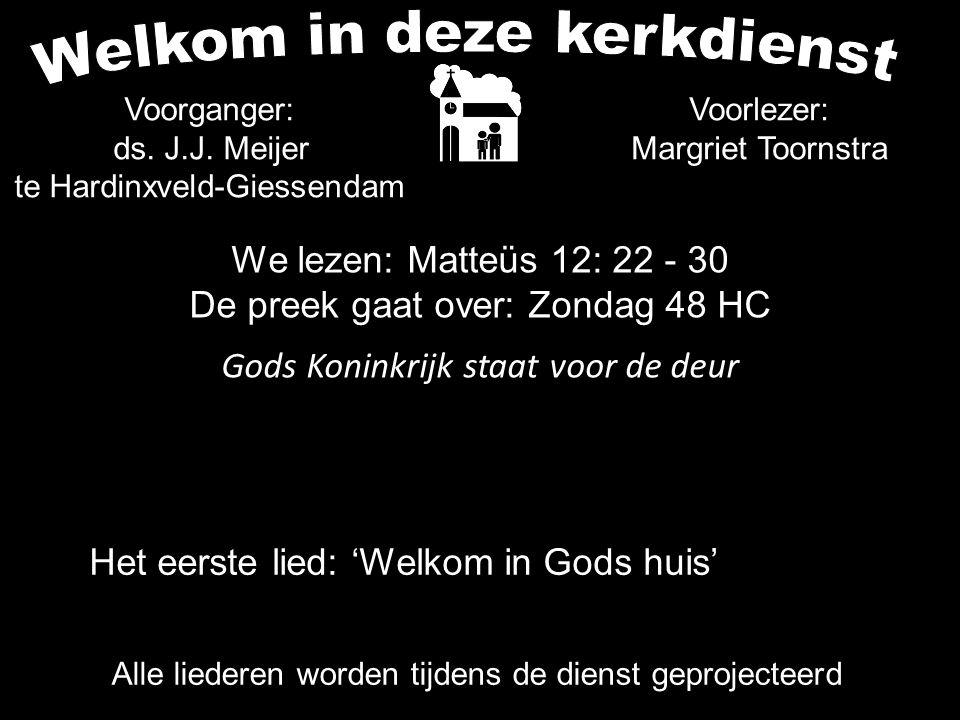 We lezen: Matteüs 12: 22 - 30 De preek gaat over: Zondag 48 HC Gods Koninkrijk staat voor de deur Alle liederen worden tijdens de dienst geprojecteerd Het eerste lied: 'Welkom in Gods huis' Voorganger: ds.