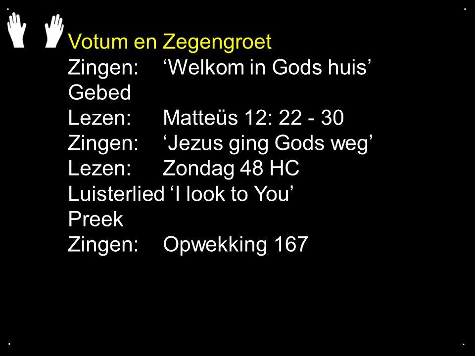 .... Votum en Zegengroet Zingen:'Welkom in Gods huis' Gebed Lezen: Matteüs 12: 22 - 30 Zingen:'Jezus ging Gods weg' Lezen: Zondag 48 HC Luisterlied 'I
