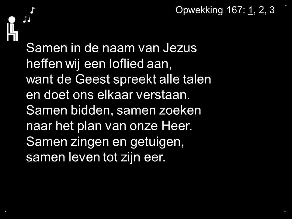 .... Opwekking 167: 1, 2, 3 Samen in de naam van Jezus heffen wij een loflied aan, want de Geest spreekt alle talen en doet ons elkaar verstaan. Samen