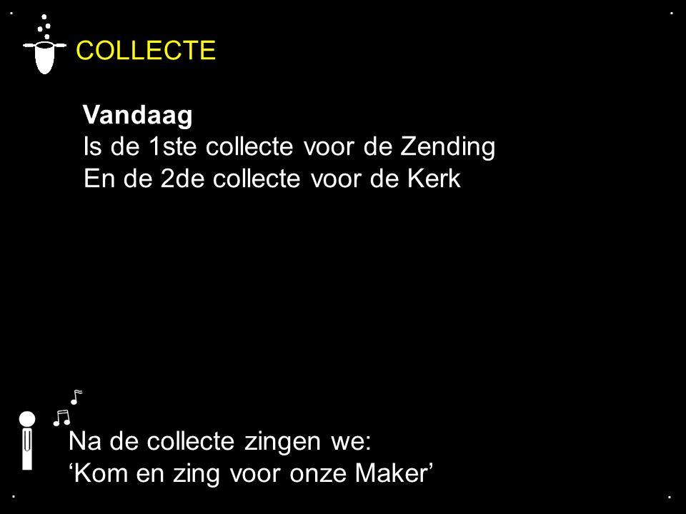 .... COLLECTE Vandaag Is de 1ste collecte voor de Zending En de 2de collecte voor de Kerk Na de collecte zingen we: 'Kom en zing voor onze Maker'
