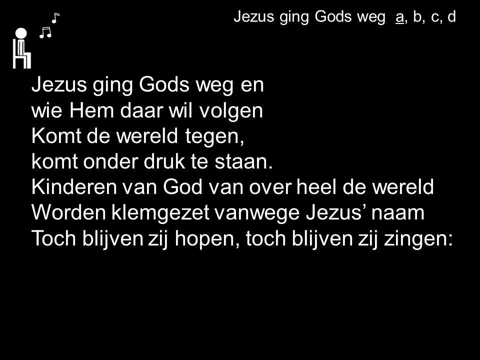 Jezus ging Gods weg a, b, c, d Jezus ging Gods weg en wie Hem daar wil volgen Komt de wereld tegen, komt onder druk te staan. Kinderen van God van ove