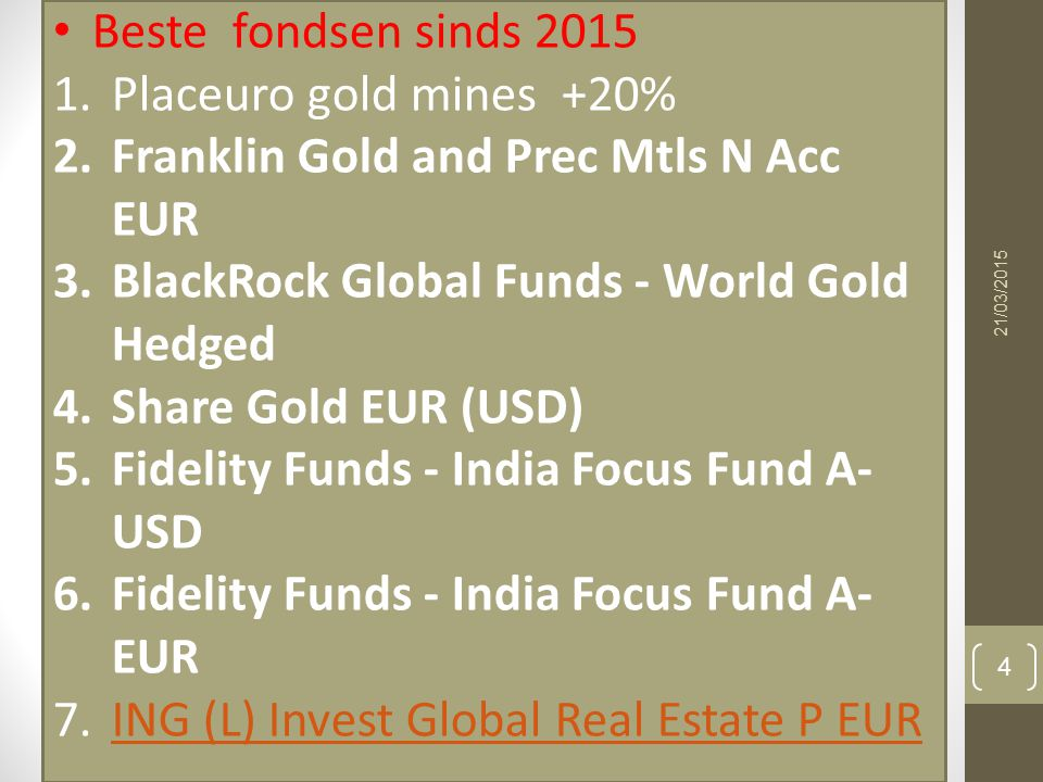 21/03/2015 4 Beste fondsen sinds 2015 1.Placeuro gold mines +20% 2.Franklin Gold and Prec Mtls N Acc EUR 3.BlackRock Global Funds - World Gold Hedged 4.Share Gold EUR (USD) 5.Fidelity Funds - India Focus Fund A- USD 6.Fidelity Funds - India Focus Fund A- EUR 7.ING (L) Invest Global Real Estate P EURING (L) Invest Global Real Estate P EUR