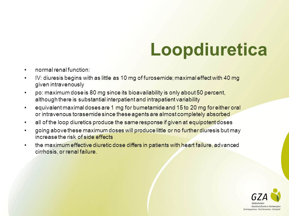 Loopdiuretica normal renal function: IV: diuresis begins with as little as 10 mg of furosemide; maximal effect with 40 mg given intravenously po: maxi