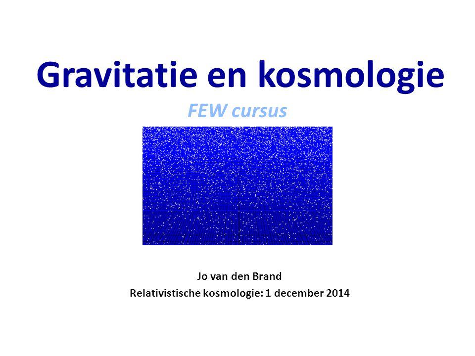 Jo van den Brand Relativistische kosmologie: 1 december 2014 Gravitatie en kosmologie FEW cursus