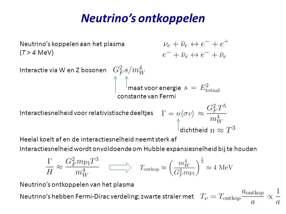 Neutrino's ontkoppelen Neutrino's koppelen aan het plasma (T > 4 MeV) Interactie via W en Z bosonen Heelal koelt af en de interactiesnelheid neemt sterk af constante van Fermi maat voor energie Interactiesnelheid voor relativistische deeltjes dichtheid Interactiesnelheid wordt onvoldoende om Hubble expansiesnelheid bij te houden Neutrino's ontkoppelen van het plasma Neutrino's hebben Fermi-Dirac verdeling; zwarte straler met