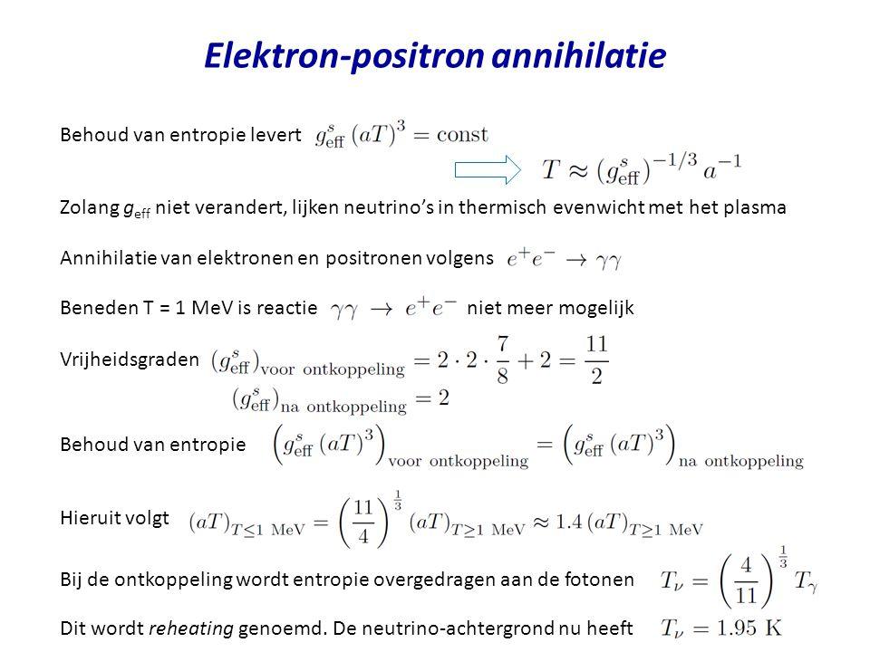 Elektron-positron annihilatie Behoud van entropie levert Zolang g eff niet verandert, lijken neutrino's in thermisch evenwicht met het plasma Annihilatie van elektronen en positronen volgens Beneden T = 1 MeV is reactie niet meer mogelijk Vrijheidsgraden Behoud van entropie Hieruit volgt Bij de ontkoppeling wordt entropie overgedragen aan de fotonen Dit wordt reheating genoemd.