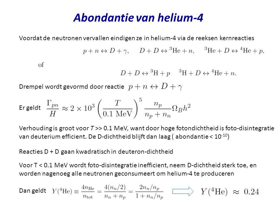 Abondantie van helium-4 Voordat de neutronen vervallen eindigen ze in helium-4 via de reeksen kernreacties Drempel wordt gevormd door reactie Er geldt Verhouding is groot voor T >> 0.1 MeV, want door hoge fotondichtheid is foto-disintegratie van deuterium efficient.