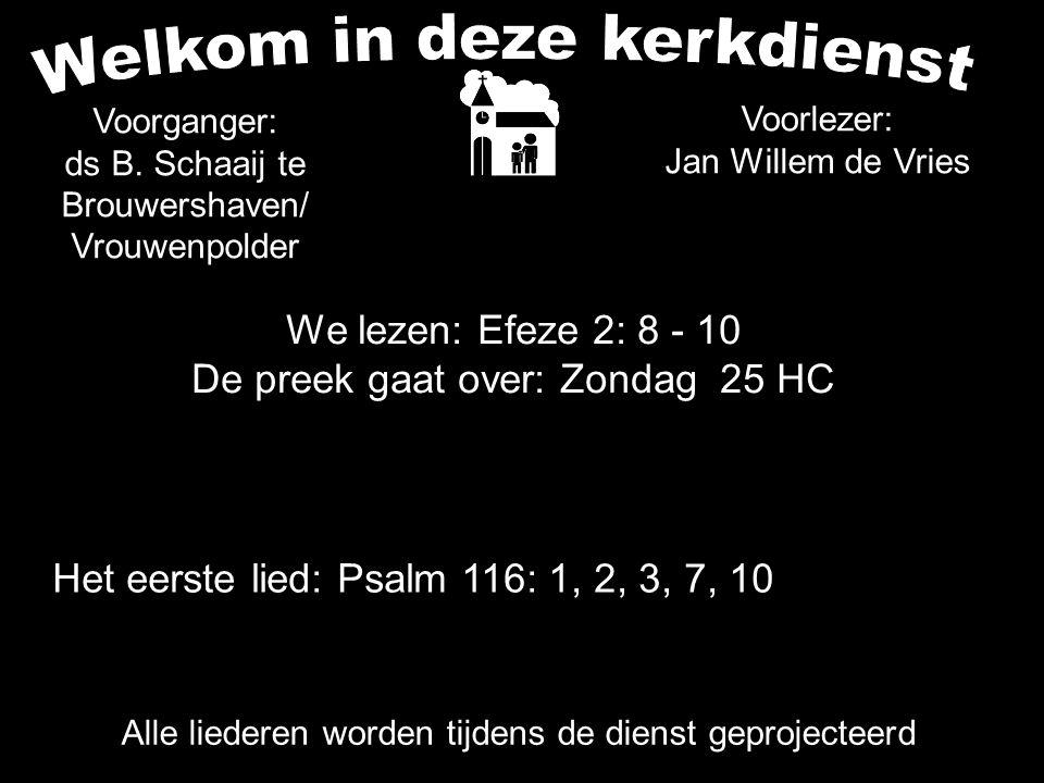 We lezen: Efeze 2: 8 - 10 De preek gaat over: Zondag 25 HC Alle liederen worden tijdens de dienst geprojecteerd Het eerste lied: Psalm 116: 1, 2, 3, 7, 10 Voorganger: ds B.