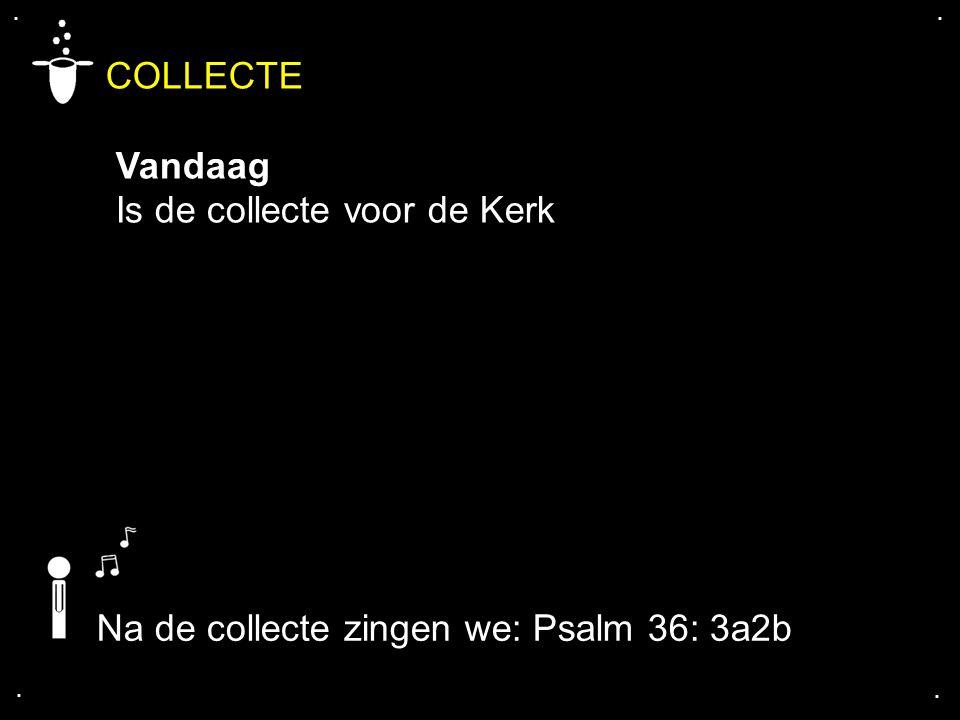 .... COLLECTE Vandaag Is de collecte voor de Kerk Na de collecte zingen we: Psalm 36: 3a2b