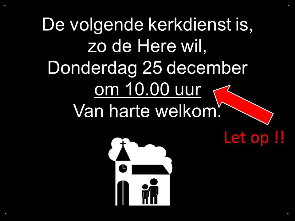 De volgende kerkdienst is, zo de Here wil, Donderdag 25 december om 10.00 uur Van harte welkom.....