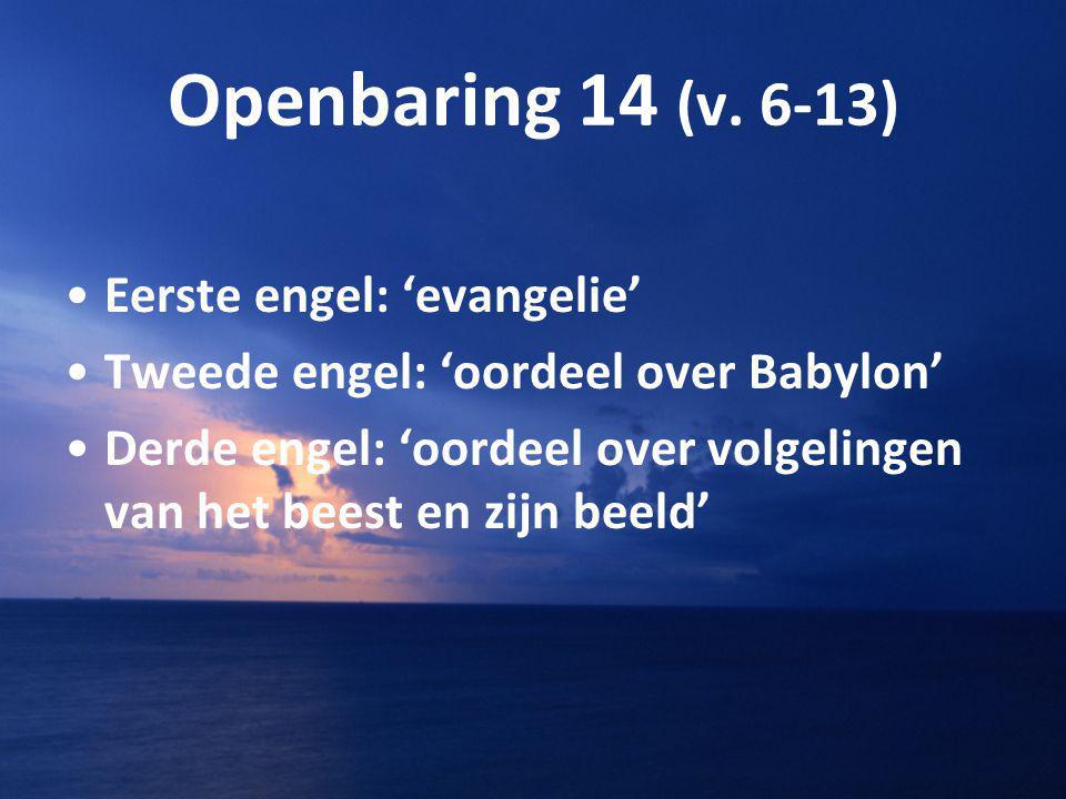 Openbaring 14 (v. 6-13) Eerste engel: 'evangelie' Tweede engel: 'oordeel over Babylon' Derde engel: 'oordeel over volgelingen van het beest en zijn be