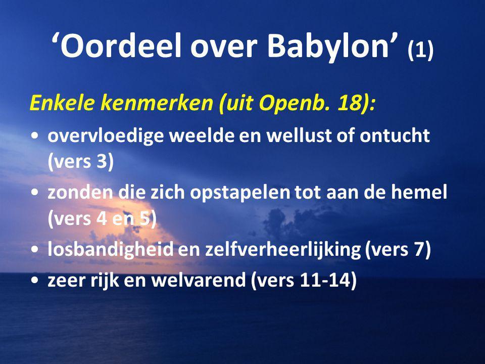 'Oordeel over Babylon' (1) Enkele kenmerken (uit Openb. 18): overvloedige weelde en wellust of ontucht (vers 3) zonden die zich opstapelen tot aan de